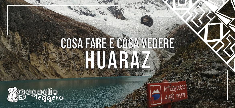 Cos fare e cosa vedere a Huaraz in Perù